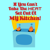 If You Can't Take The Heat Get Out Of My Kitchen